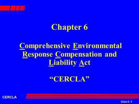 "Slide 6- 1 CERCLA Chapter 6 Comprehensive Environmental Response Compensation and Liability Act ""CERCLA"""