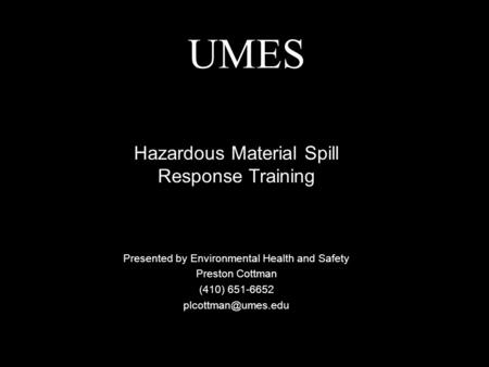 UMES Presented by Environmental Health and Safety Preston Cottman (410) 651-6652 Hazardous Material Spill Response Training.