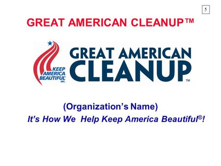GREAT AMERICAN CLEANUP™ (Organization's Name) It's How We Help Keep America Beautiful ® ! 5.