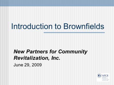 Introduction to Brownfields New Partners for Community Revitalization, Inc. June 29, 2009.