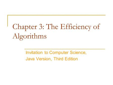 Chapter 3: The Efficiency of Algorithms Invitation to Computer Science, Java Version, Third Edition.
