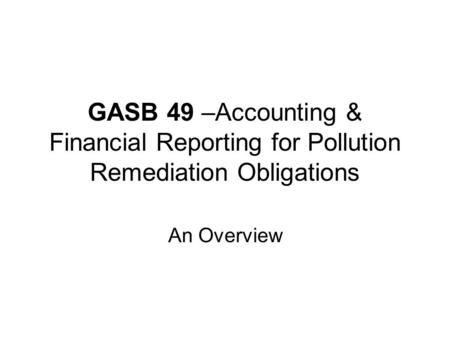 GASB 49 –Accounting & Financial Reporting for Pollution Remediation Obligations An Overview.