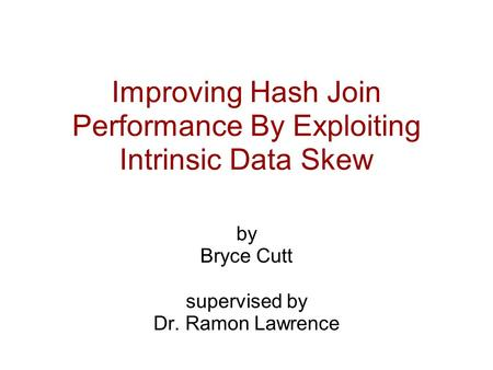 Improving Hash Join Performance By Exploiting Intrinsic Data Skew by Bryce Cutt supervised by Dr. Ramon Lawrence.