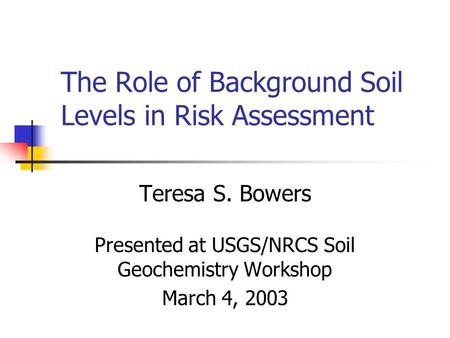 The Role of Background Soil Levels in Risk Assessment Teresa S. Bowers Presented at USGS/NRCS Soil Geochemistry Workshop March 4, 2003.