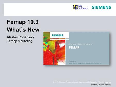 © 2011. Siemens Product Lifecycle Management Software Inc. All rights reserved Siemens PLM Software Femap 10.3 What's New Alastair Robertson Femap Marketing.