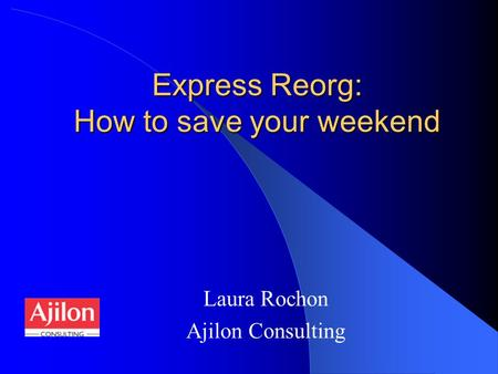 Express Reorg: How to save your weekend Laura Rochon Ajilon Consulting.