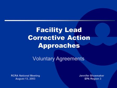 Facility Lead Corrective Action Approaches Voluntary Agreements RCRA National Meeting August 13, 2003 Jennifer Shoemaker EPA Region 3.