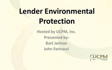 Lender Environmental Protection Hosted by UCPM, Inc. Presented by: Bart Jarman John Farinacci.