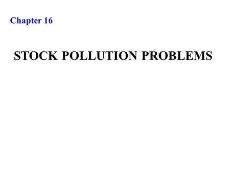 Chapter 16 STOCK POLLUTION PROBLEMS. Extending the resource depletion model to incorporate pollution damage STOCK POLLUTION PROBLEMS.
