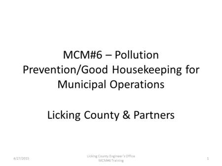 4/27/2015 Licking County Engineer's Office MCM#6 Training MCM#6 – Pollution Prevention/Good Housekeeping for Municipal Operations Licking County & Partners.