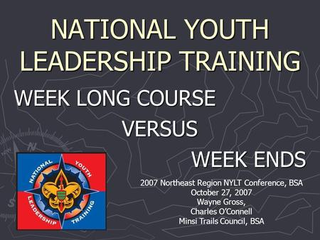 NATIONAL YOUTH LEADERSHIP TRAINING WEEK LONG COURSE VERSUS WEEK ENDS 2007 Northeast Region NYLT Conference, BSA October 27, 2007 Wayne Gross, Charles O'Connell.