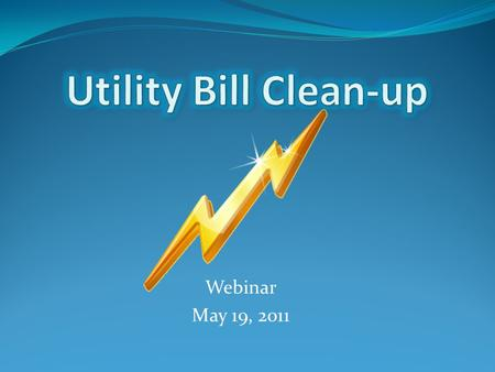 Webinar May 19, 2011. What? Why? How? What is a utility bill clean-up? Why is it important? How can it help you? What's next?