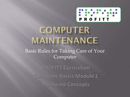 Basic Rules for Taking Care of Your Computer PROFITT Curriculum Computer Basics Module 1 Hardware Concepts.