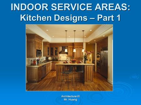 INDOOR SERVICE AREAS: Kitchen Designs – Part 1 Architecture I/II Mr. Huang.