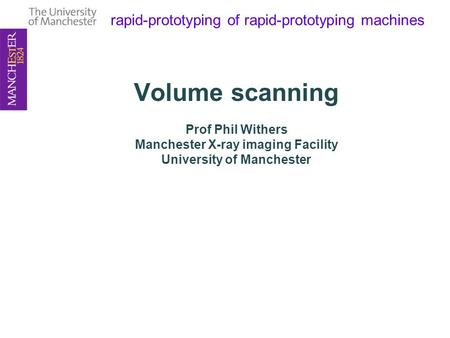 Rapid-prototyping of rapid-prototyping <strong>machines</strong> Volume scanning Prof Phil Withers Manchester <strong>X</strong>-<strong>ray</strong> imaging Facility University of Manchester.