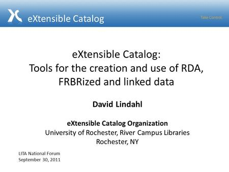 EXtensible Catalog: Tools for the creation and use of RDA, FRBRized and linked data David Lindahl eXtensible Catalog Organization University of Rochester,