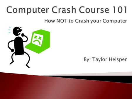 How NOT to Crash your Computer By: Taylor Helsper.