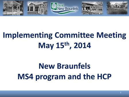 Implementing Committee Meeting May 15 th, 2014 New Braunfels MS4 program and the HCP 1.