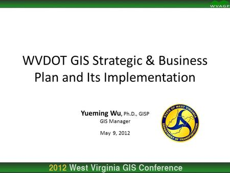 Yueming Wu, Ph.D., GISP GIS Manager May 9, 2012 WVDOT GIS Strategic & Business Plan and Its Implementation.
