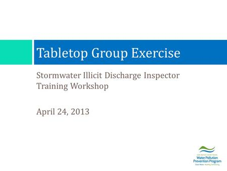 Stormwater Illicit Discharge Inspector Training Workshop April 24, 2013 Tabletop Group Exercise.
