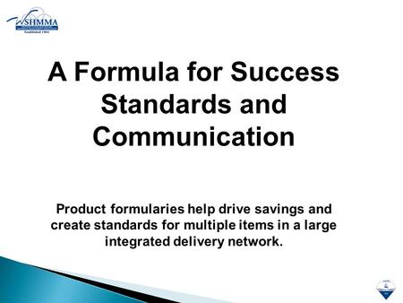 A Formula for Success Standards and Communication Product formularies help drive savings and create standards for multiple items in a large integrated.