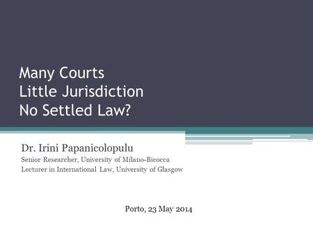 Many Courts Little Jurisdiction No Settled Law? Dr. Irini Papanicolopulu Senior Researcher, University of Milano-Bicocca Lecturer in International Law,