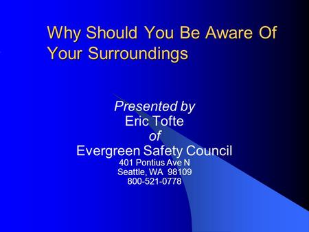 Why Should You Be Aware Of Your Surroundings Presented by Eric Tofte of Evergreen Safety Council 401 Pontius Ave N Seattle, WA 98109 800-521-0778.
