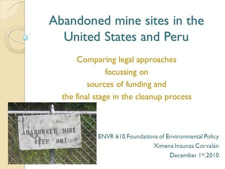 Abandoned mine sites in the United States and Peru Comparing legal approaches focussing on sources of funding and the final stage in the cleanup process.