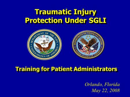 Traumatic Injury Protection Under SGLI Orlando, Florida May 22, 2008 Training for Patient Administrators.