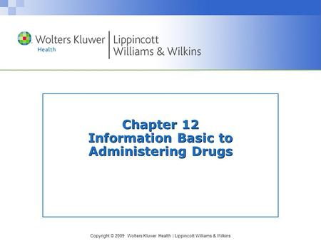 Copyright © 2009 Wolters Kluwer Health | Lippincott Williams & Wilkins Chapter 12 Information Basic to Administering Drugs.