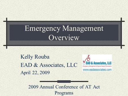 Emergency Management Overview Kelly Rouba EAD & Associates, LLC April 22, 2009 2009 Annual Conference of AT Act Programs.