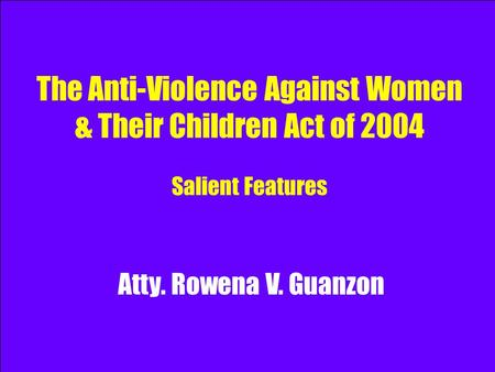 The Anti-Violence Against Women & Their Children Act of 2004 Salient Features Atty. Rowena V. Guanzon.