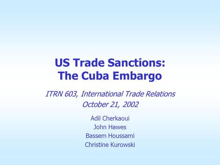 US Trade Sanctions: The Cuba Embargo ITRN 603, International Trade Relations October 21, 2002 Adil Cherkaoui John Hawes Bassem Houssami Christine Kurowski.