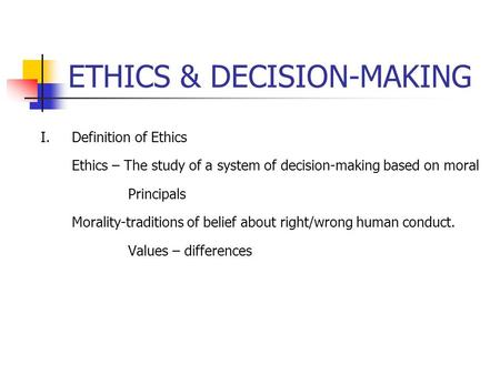 ETHICS & DECISION-MAKING I. Definition of Ethics Ethics – The study of a system of decision-making based on moral Principals Morality-traditions of belief.
