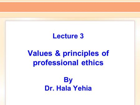 Lecture 3 Values & principles of professional ethics By Dr. Hala Yehia.