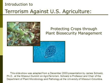 Introduction to Terrorism Against U.S. Agriculture: This slide show was adapted from a December 2003 presentation by James Schoelz, Ph.D., at the Missouri.