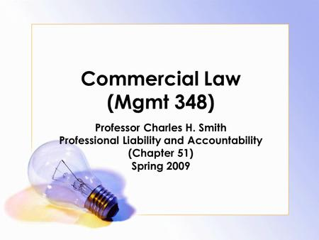 Commercial Law (Mgmt 348) Professor Charles H. Smith Professional Liability and Accountability (Chapter 51) Spring 2009.