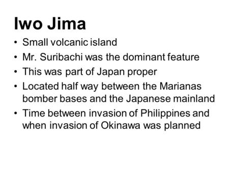 Iwo Jima Small volcanic island Mr. Suribachi was the dominant feature This was part of Japan proper Located half way between the Marianas bomber bases.