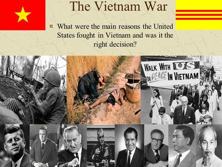 The Vietnam War What were the main reasons the United States fought in Vietnam and was it the right decision?
