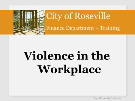 Violence in the Workplace City of Roseville Finance Department – Training.