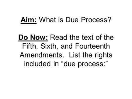 "Aim: What is Due Process? Do Now: Read the text of the Fifth, Sixth, and Fourteenth Amendments. List the rights included in ""due process:"""