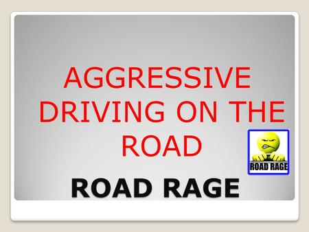 ROAD RAGE AGGRESSIVE DRIVING ON THE ROAD. AGGRESSIVE DRIVING More drivers have started acting out their anger when they get behind the wheel. ◦Cut off.