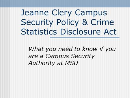 Jeanne Clery Campus Security Policy & Crime Statistics Disclosure Act What you need to know if you are a Campus Security Authority at MSU.