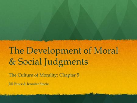 The Development of Moral & Social Judgments The Culture of Morality: Chapter 5 Jill Pence & Jennifer Steele.