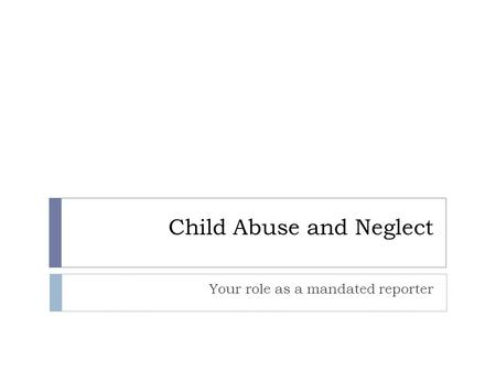 Child Abuse and Neglect Your role as a mandated reporter.