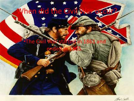 When did the Civil War occur? The Civil War started in 1861 and ended in 1865.