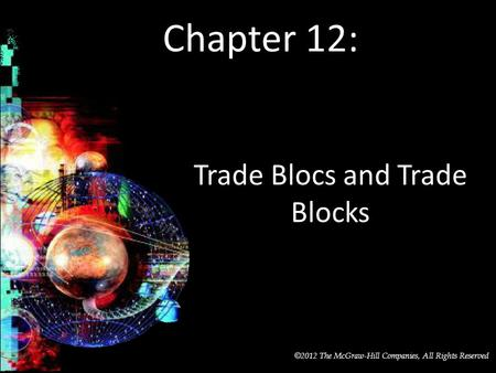 McGraw-Hill/Irwin © 2012 The McGraw-Hill Companies, All Rights Reserved Chapter 12: Trade Blocs and Trade Blocks.