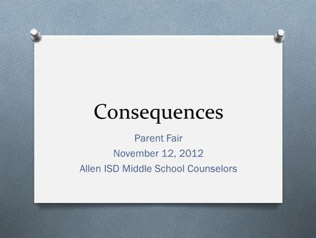 Consequences Parent Fair November 12, 2012 Allen ISD Middle School Counselors.