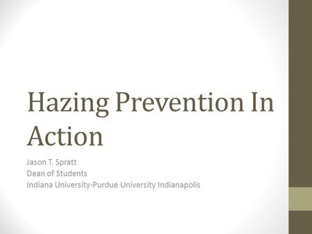Hazing Prevention In Action Jason T. Spratt Dean of Students Indiana University-Purdue University Indianapolis.