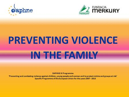 PREVENTING VIOLENCE IN THE FAMILY DAPHNE III Programme 'Preventing and combating violence against children, young people and women and to protect victims.